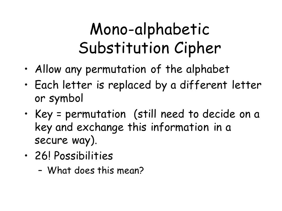 Mono-alphabetic Substitution Cipher Allow any permutation of the alphabet Each letter is replaced by a different letter or symbol Key = permutation (still need to decide on a key and exchange this information in a secure way).