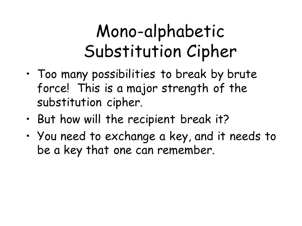 Mono-alphabetic Substitution Cipher Too many possibilities to break by brute force! This is a major strength of the substitution cipher. But how will