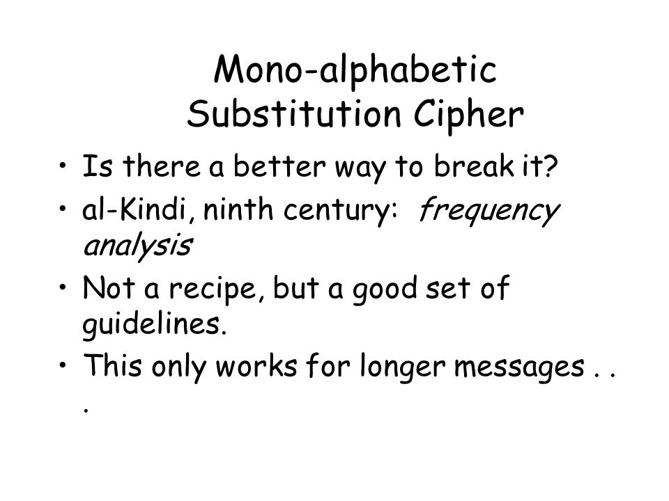 Mono-alphabetic Substitution Cipher Is there a better way to break it? al-Kindi, ninth century: frequency analysis Not a recipe, but a good set of gui