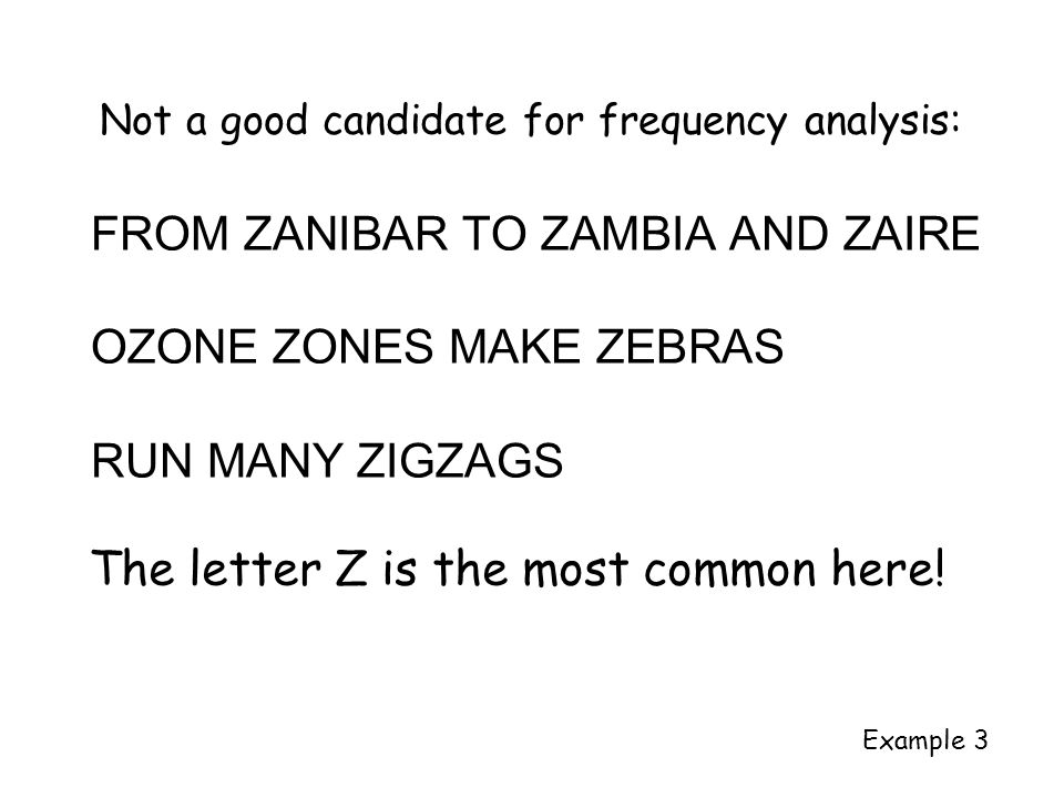 Not a good candidate for frequency analysis: FROM ZANIBAR TO ZAMBIA AND ZAIRE OZONE ZONES MAKE ZEBRAS RUN MANY ZIGZAGS Example 3 The letter Z is the most common here!