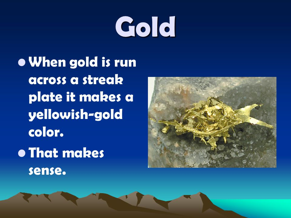 Gold When gold is run across a streak plate it makes a yellowish-gold color. That makes sense.