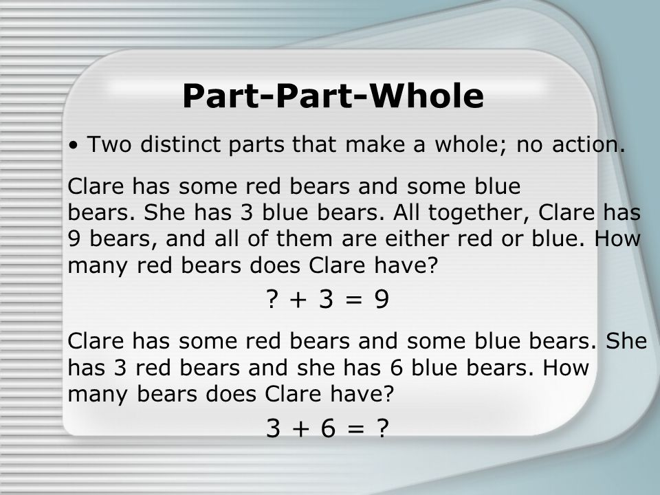 Part-Part-Whole Two distinct parts that make a whole; no action. Clare has some red bears and some blue bears. She has 3 blue bears. All together, Cla