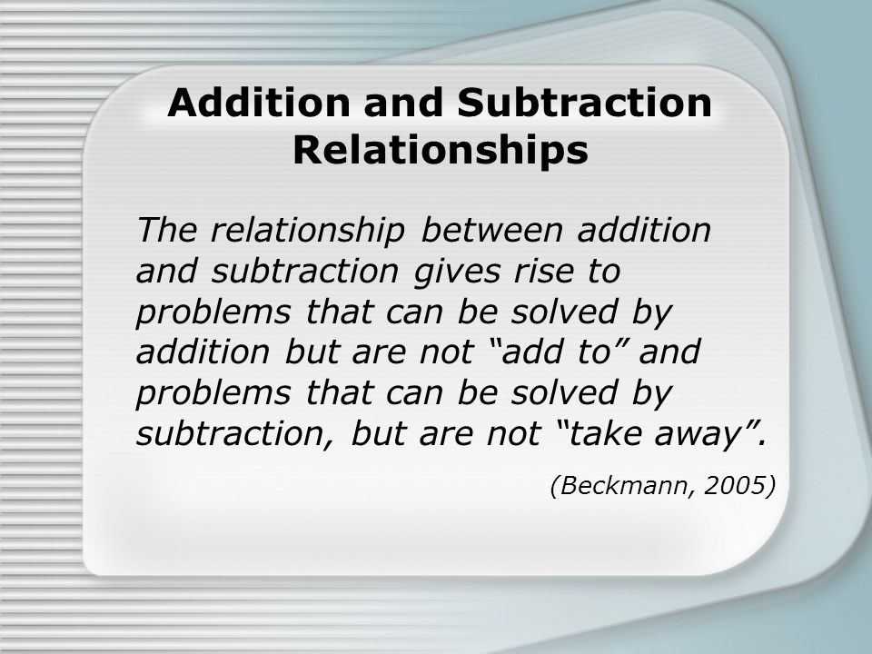 Addition and Subtraction Relationships The relationship between addition and subtraction gives rise to problems that can be solved by addition but are not add to and problems that can be solved by subtraction, but are not take away .