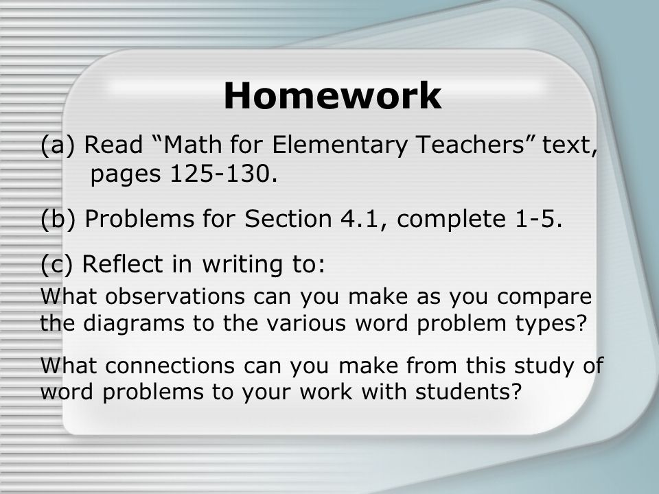 """Homework (a) Read """"Math for Elementary Teachers"""" text, pages 125-130. (b) Problems for Section 4.1, complete 1-5. (c) Reflect in writing to: What obse"""