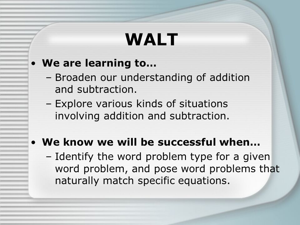 WALT We are learning to… –Broaden our understanding of addition and subtraction. –Explore various kinds of situations involving addition and subtracti