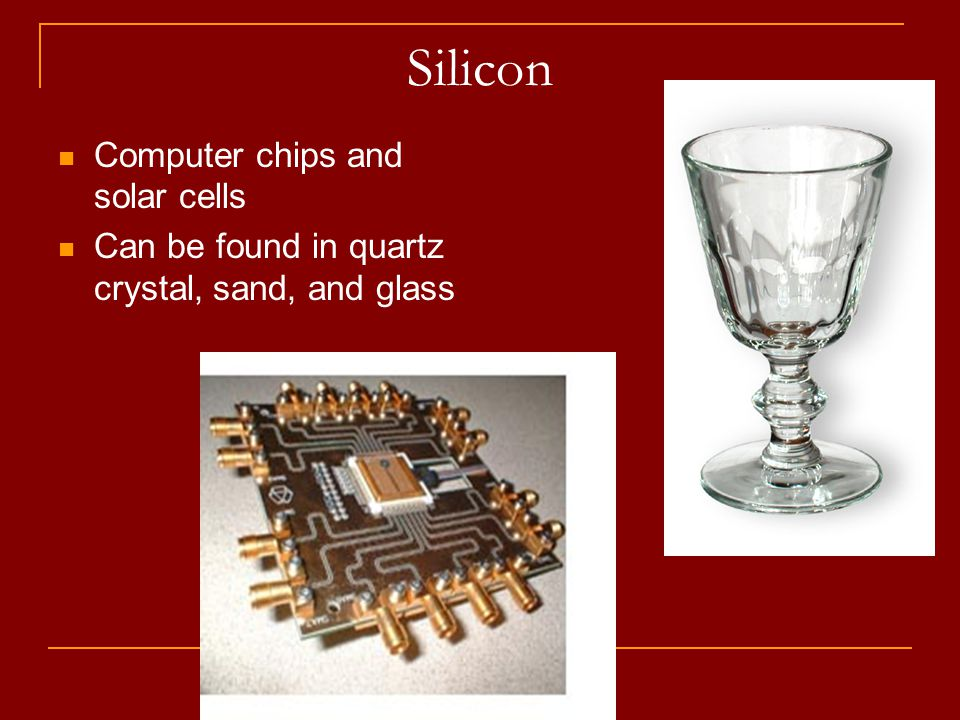 Silicon Computer chips and solar cells Can be found in quartz crystal, sand, and glass
