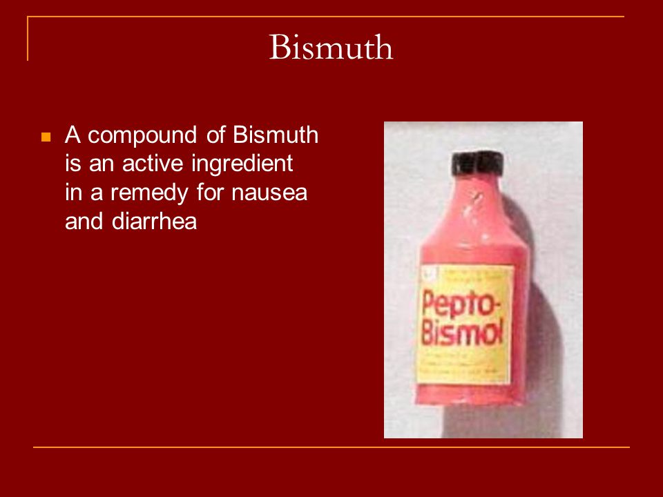Bismuth A compound of Bismuth is an active ingredient in a remedy for nausea and diarrhea