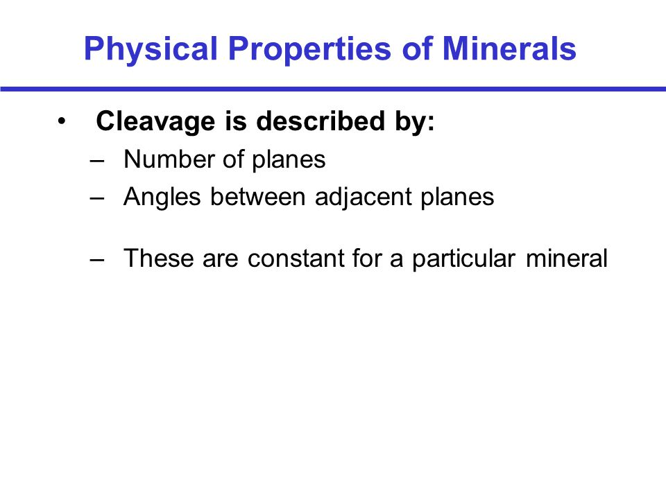 Physical Properties of Minerals Cleavage is described by: –Number of planes –Angles between adjacent planes –These are constant for a particular mineral