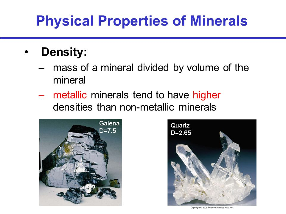 Physical Properties of Minerals Density: –mass of a mineral divided by volume of the mineral –metallic minerals tend to have higher densities than non-metallic minerals Galena D=7.5 Quartz D=2.65
