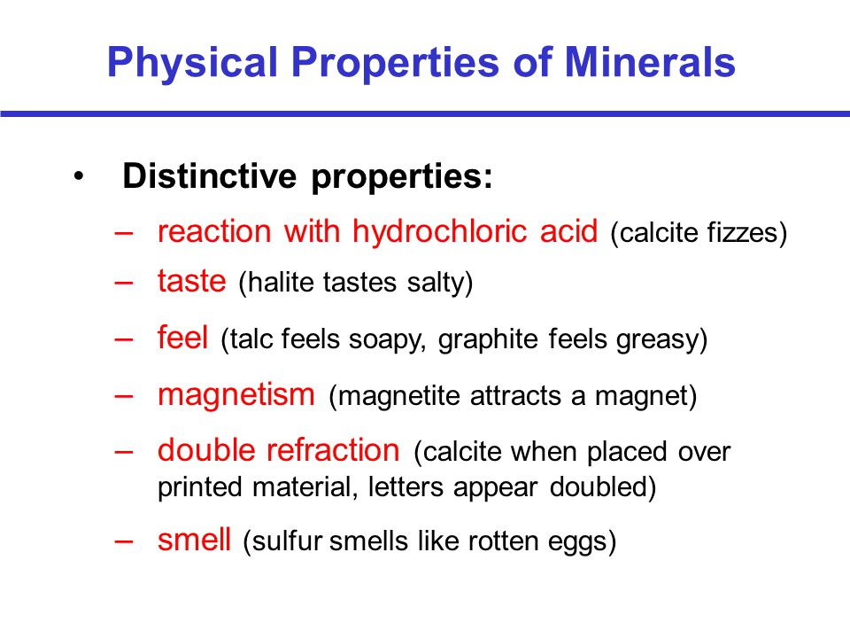 –reaction with hydrochloric acid (calcite fizzes) Physical Properties of Minerals Distinctive properties: –taste (halite tastes salty) –feel (talc feels soapy, graphite feels greasy) –magnetism (magnetite attracts a magnet) –double refraction (calcite when placed over printed material, letters appear doubled) –smell (sulfur smells like rotten eggs)