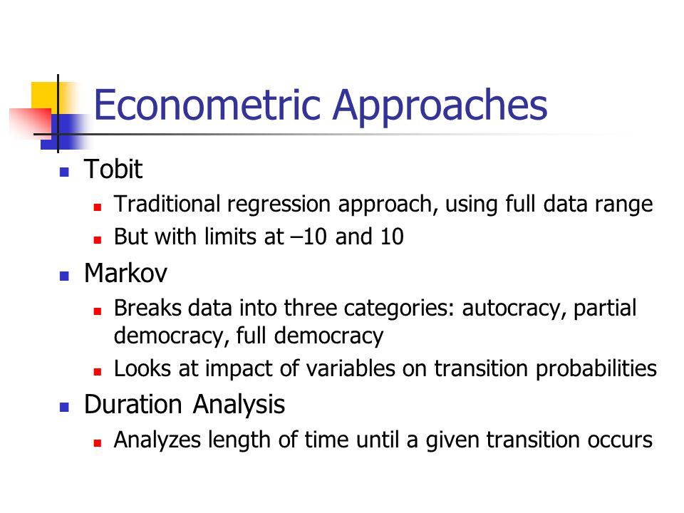 Econometric Approaches Tobit Traditional regression approach, using full data range But with limits at –10 and 10 Markov Breaks data into three categories: autocracy, partial democracy, full democracy Looks at impact of variables on transition probabilities Duration Analysis Analyzes length of time until a given transition occurs