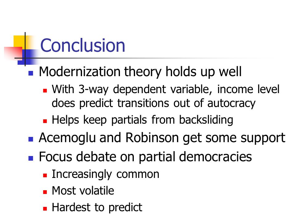 Conclusion Modernization theory holds up well With 3-way dependent variable, income level does predict transitions out of autocracy Helps keep partials from backsliding Acemoglu and Robinson get some support Focus debate on partial democracies Increasingly common Most volatile Hardest to predict