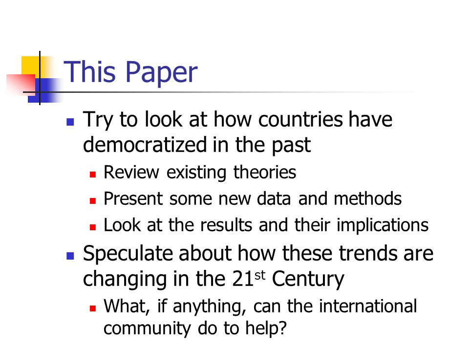 This Paper Try to look at how countries have democratized in the past Review existing theories Present some new data and methods Look at the results and their implications Speculate about how these trends are changing in the 21 st Century What, if anything, can the international community do to help?