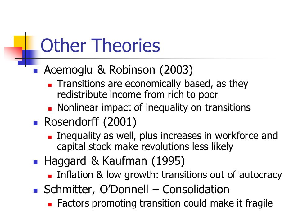 Other Theories Acemoglu & Robinson (2003) Transitions are economically based, as they redistribute income from rich to poor Nonlinear impact of inequality on transitions Rosendorff (2001) Inequality as well, plus increases in workforce and capital stock make revolutions less likely Haggard & Kaufman (1995) Inflation & low growth: transitions out of autocracy Schmitter, O'Donnell – Consolidation Factors promoting transition could make it fragile