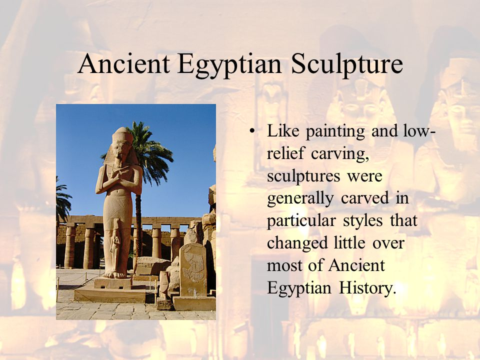 Ancient Egyptian Sculpture Like painting and low- relief carving, sculptures were generally carved in particular styles that changed little over most