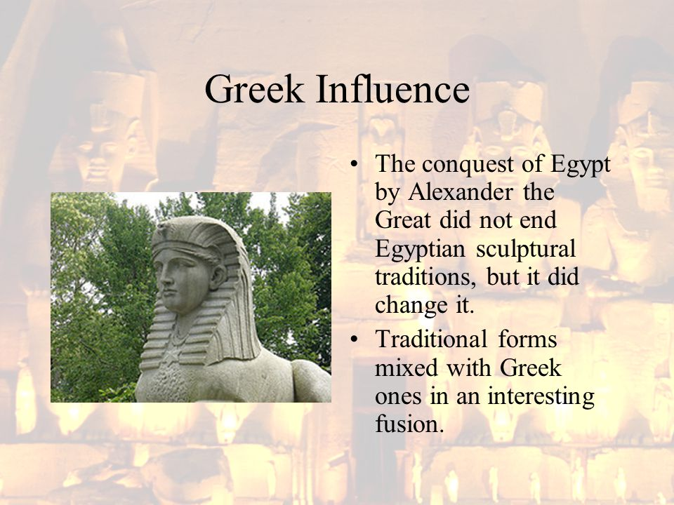 Greek Influence The conquest of Egypt by Alexander the Great did not end Egyptian sculptural traditions, but it did change it. Traditional forms mixed