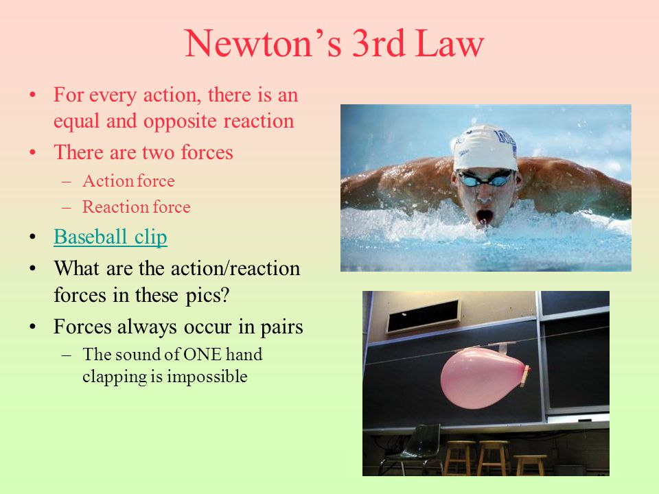 Newton's 3rd Law For every action, there is an equal and opposite reaction There are two forces –Action force –Reaction force Baseball clip What are t