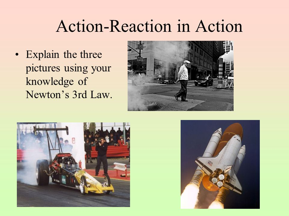 Action-Reaction in Action Explain the three pictures using your knowledge of Newton's 3rd Law.