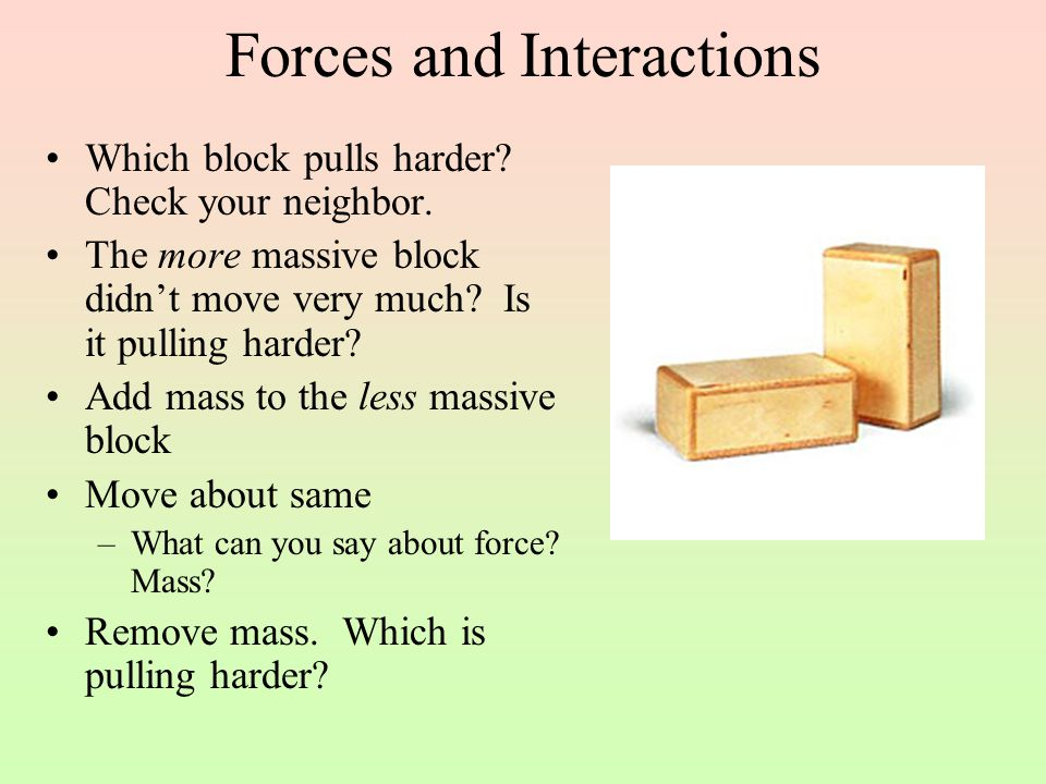 Forces and Interactions Which block pulls harder? Check your neighbor. The more massive block didn't move very much? Is it pulling harder? Add mass to