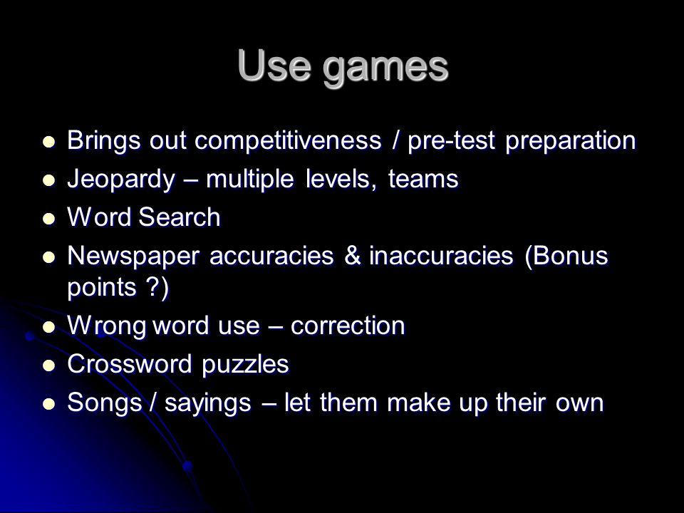 Use games Brings out competitiveness / pre-test preparation Brings out competitiveness / pre-test preparation Jeopardy – multiple levels, teams Jeopardy – multiple levels, teams Word Search Word Search Newspaper accuracies & inaccuracies (Bonus points ) Newspaper accuracies & inaccuracies (Bonus points ) Wrong word use – correction Wrong word use – correction Crossword puzzles Crossword puzzles Songs / sayings – let them make up their own Songs / sayings – let them make up their own