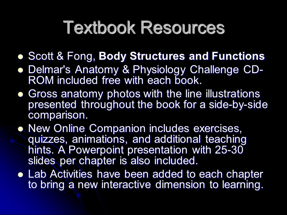Textbook Resources Scott & Fong, Body Structures and Functions Scott & Fong, Body Structures and Functions Delmar s Anatomy & Physiology Challenge CD- ROM included free with each book.