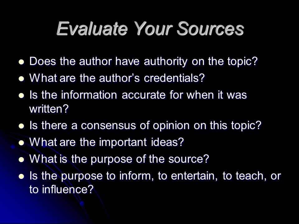 Evaluate Your Sources Does the author have authority on the topic.