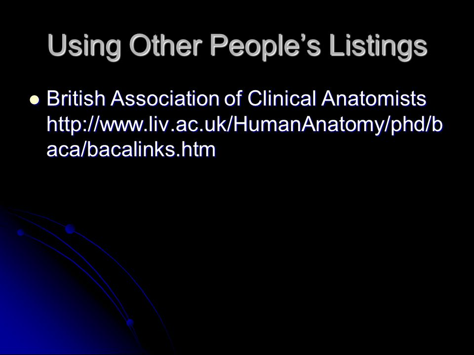 Using Other People's Listings British Association of Clinical Anatomists http://www.liv.ac.uk/HumanAnatomy/phd/b aca/bacalinks.htm British Association of Clinical Anatomists http://www.liv.ac.uk/HumanAnatomy/phd/b aca/bacalinks.htm