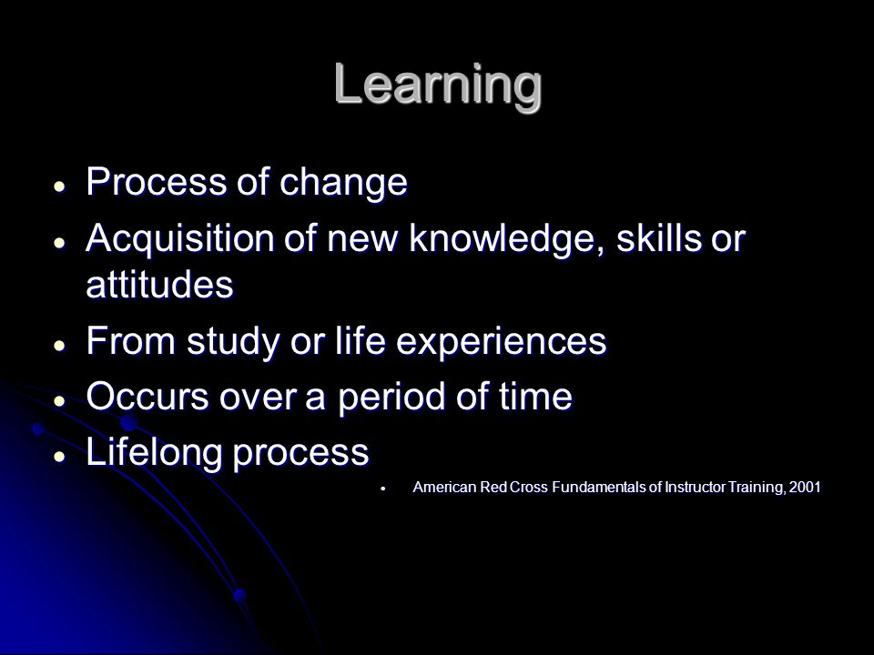 Learning  Process of change  Acquisition of new knowledge, skills or attitudes  From study or life experiences  Occurs over a period of time  Lifelong process  American Red Cross Fundamentals of Instructor Training, 2001