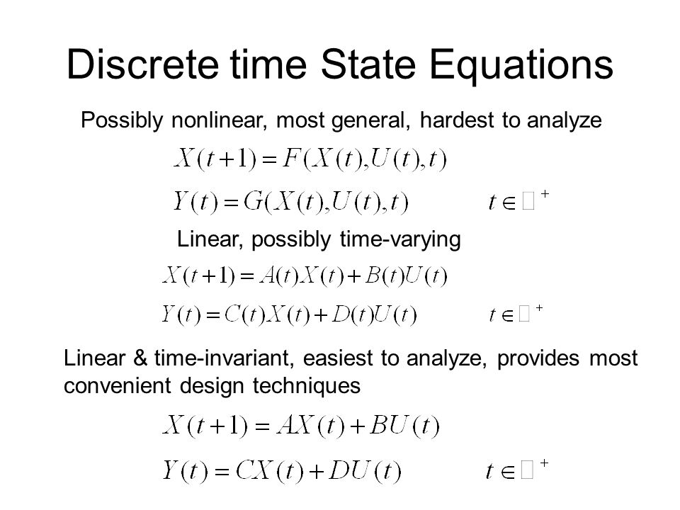 Discrete time State Equations Possibly nonlinear, most general, hardest to analyze Linear, possibly time-varying Linear & time-invariant, easiest to analyze, provides most convenient design techniques