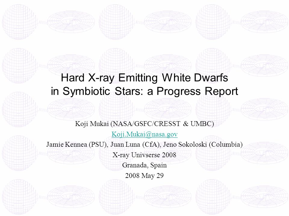 Hard X-ray Emitting White Dwarfs in Symbiotic Stars: a Progress Report Koji Mukai (NASA/GSFC/CRESST & UMBC) Koji.Mukai@nasa.gov Jamie Kennea (PSU), Juan Luna (CfA), Jeno Sokoloski (Columbia) X-ray Univserse 2008 Granada, Spain 2008 May 29