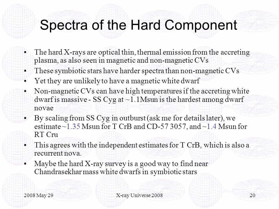 2008 May 29X-ray Universe 200820 Spectra of the Hard Component The hard X-rays are optical thin, thermal emission from the accreting plasma, as also seen in magnetic and non-magnetic CVs These symbiotic stars have harder spectra than non-magnetic CVs Yet they are unlikely to have a magnetic white dwarf Non-magnetic CVs can have high temperatures if the accreting white dwarf is massive - SS Cyg at ~1.1Msun is the hardest among dwarf novae By scaling from SS Cyg in outburst (ask me for details later), we estimate ~1.35 Msun for T CrB and CD-57 3057, and ~1.4 Msun for RT Cru This agrees with the independent estimates for T CrB, which is also a recurrent nova.