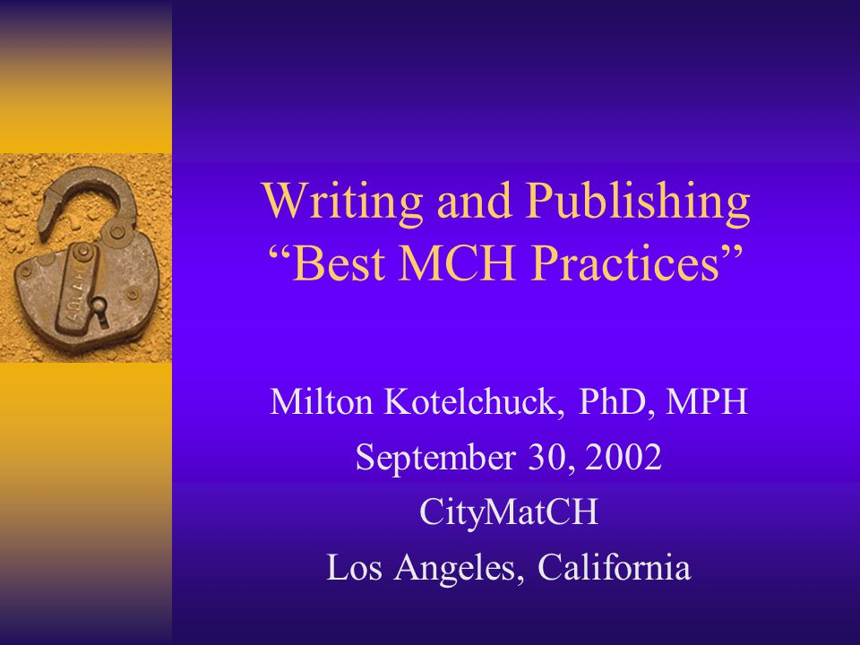 Writing and Publishing Best MCH Practices Milton Kotelchuck, PhD, MPH September 30, 2002 CityMatCH Los Angeles, California