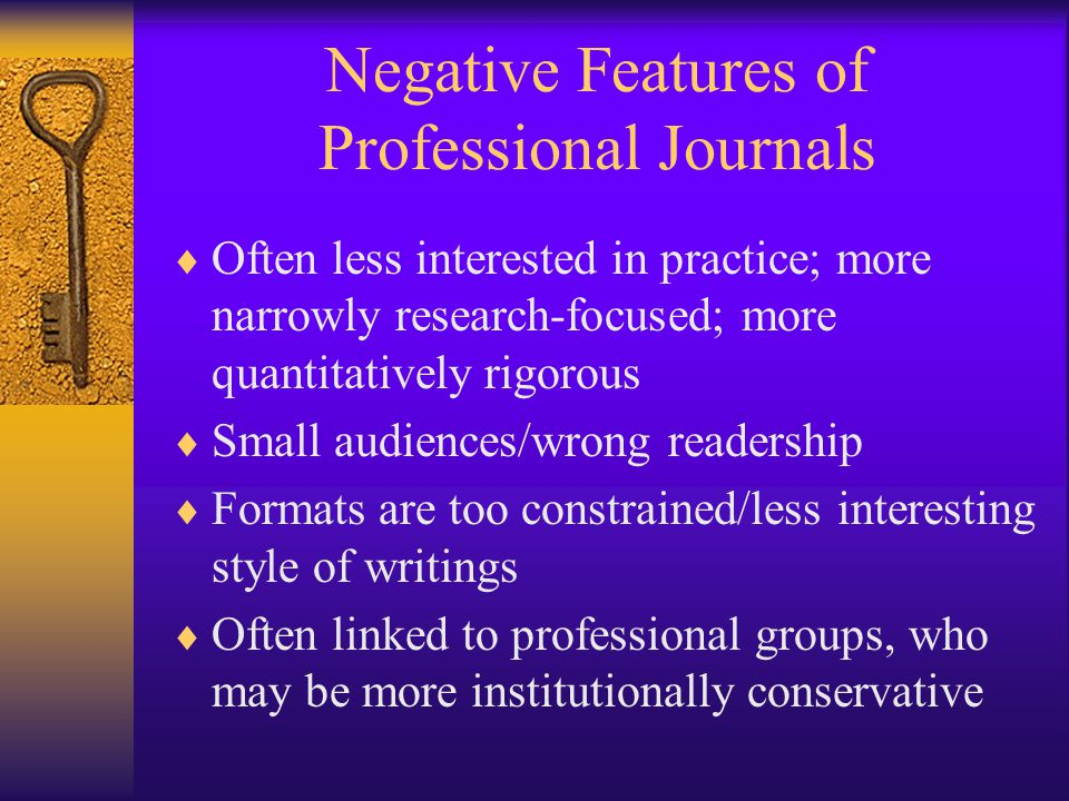 Negative Features of Professional Journals  Often less interested in practice; more narrowly research-focused; more quantitatively rigorous  Small audiences/wrong readership  Formats are too constrained/less interesting style of writings  Often linked to professional groups, who may be more institutionally conservative