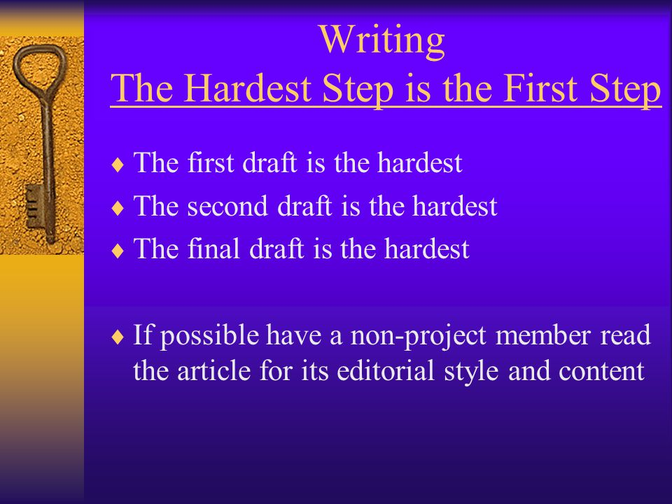 Writing The Hardest Step is the First Step  The first draft is the hardest  The second draft is the hardest  The final draft is the hardest  If possible have a non-project member read the article for its editorial style and content