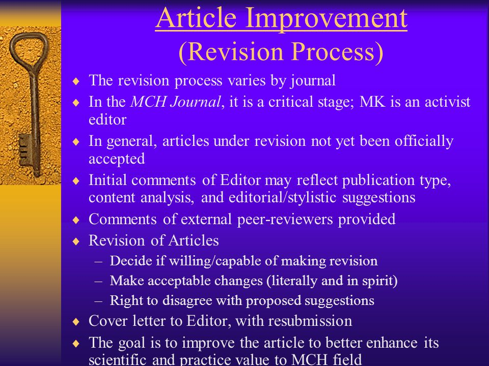 Article Improvement (Revision Process)  The revision process varies by journal  In the MCH Journal, it is a critical stage; MK is an activist editor  In general, articles under revision not yet been officially accepted  Initial comments of Editor may reflect publication type, content analysis, and editorial/stylistic suggestions  Comments of external peer-reviewers provided  Revision of Articles –Decide if willing/capable of making revision –Make acceptable changes (literally and in spirit) –Right to disagree with proposed suggestions  Cover letter to Editor, with resubmission  The goal is to improve the article to better enhance its scientific and practice value to MCH field