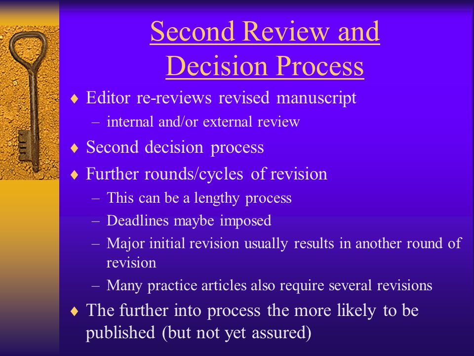 Second Review and Decision Process  Editor re-reviews revised manuscript –internal and/or external review  Second decision process  Further rounds/cycles of revision –This can be a lengthy process –Deadlines maybe imposed –Major initial revision usually results in another round of revision –Many practice articles also require several revisions  The further into process the more likely to be published (but not yet assured)