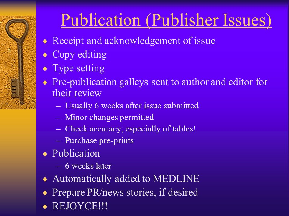 Publication (Publisher Issues)  Receipt and acknowledgement of issue  Copy editing  Type setting  Pre-publication galleys sent to author and editor for their review –Usually 6 weeks after issue submitted –Minor changes permitted –Check accuracy, especially of tables.