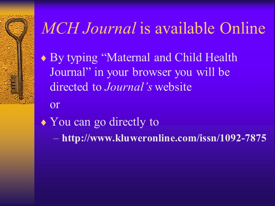 MCH Journal is available Online  By typing Maternal and Child Health Journal in your browser you will be directed to Journal's website or  You can go directly to –http://www.kluweronline.com/issn/1092-7875