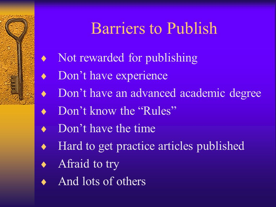 Barriers to Publish  Not rewarded for publishing  Don't have experience  Don't have an advanced academic degree  Don't know the Rules  Don't have the time  Hard to get practice articles published  Afraid to try  And lots of others