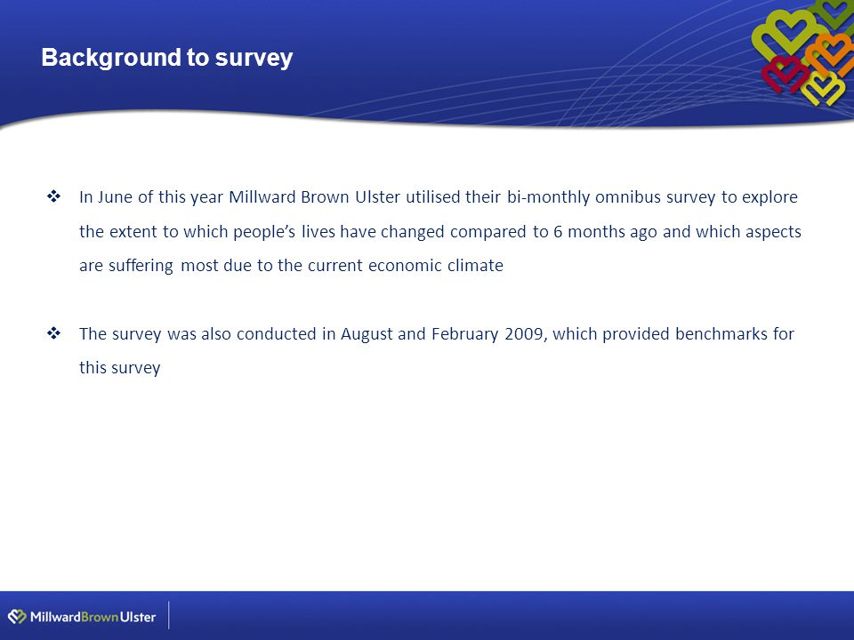 Background to survey  In June of this year Millward Brown Ulster utilised their bi-monthly omnibus survey to explore the extent to which people's lives have changed compared to 6 months ago and which aspects are suffering most due to the current economic climate  The survey was also conducted in August and February 2009, which provided benchmarks for this survey