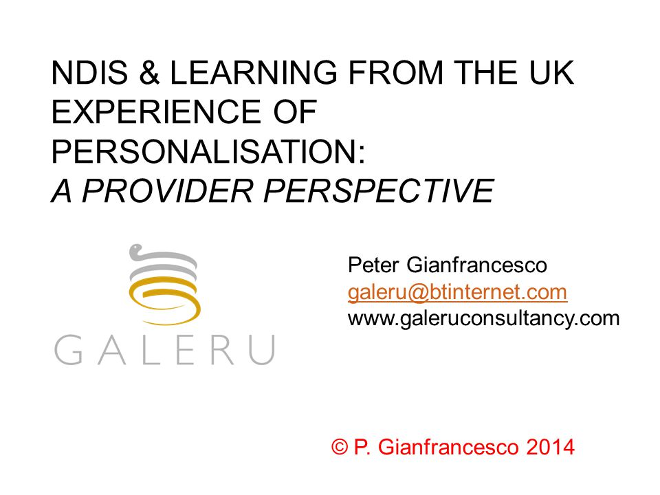 NDIS & LEARNING FROM THE UK EXPERIENCE OF PERSONALISATION: A PROVIDER PERSPECTIVE Peter Gianfrancesco galeru@btinternet.com www.galeruconsultancy.com © P.