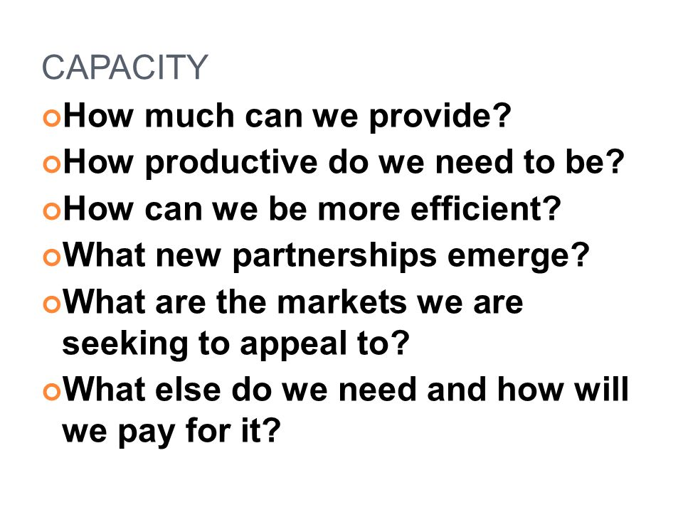 CAPACITY How much can we provide. How productive do we need to be.