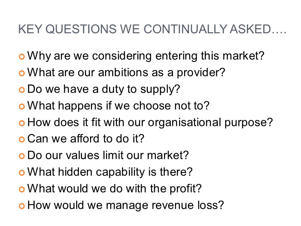 KEY QUESTIONS WE CONTINUALLY ASKED…. Why are we considering entering this market.