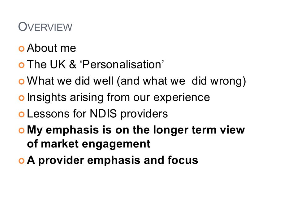 GENERAL NDIS concept exists elsewhere Implementation plans & progress are impressive Not much written about 'provider experience' Most critical part of model is provider response Observations about MH NFP sector in Oz Getting 'fit' for the NDIS will improve you NDIS 'fitness' will result in a stronger NFP sector England is a good place to learn from