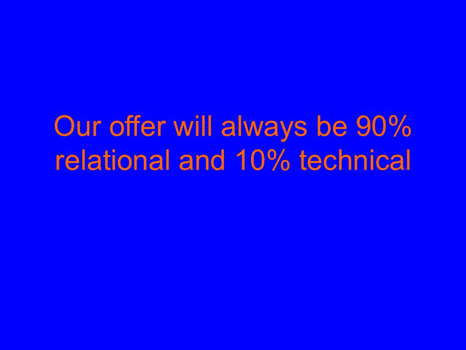 Our offer will always be 90% relational and 10% technical