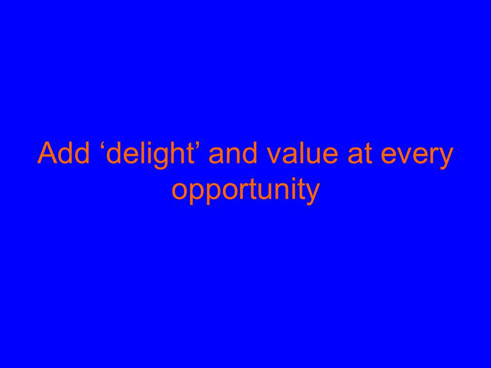 Add 'delight' and value at every opportunity