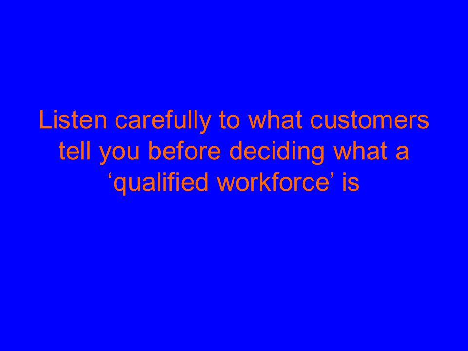 Listen carefully to what customers tell you before deciding what a 'qualified workforce' is