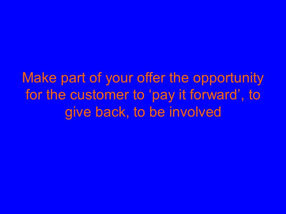 Make part of your offer the opportunity for the customer to 'pay it forward', to give back, to be involved
