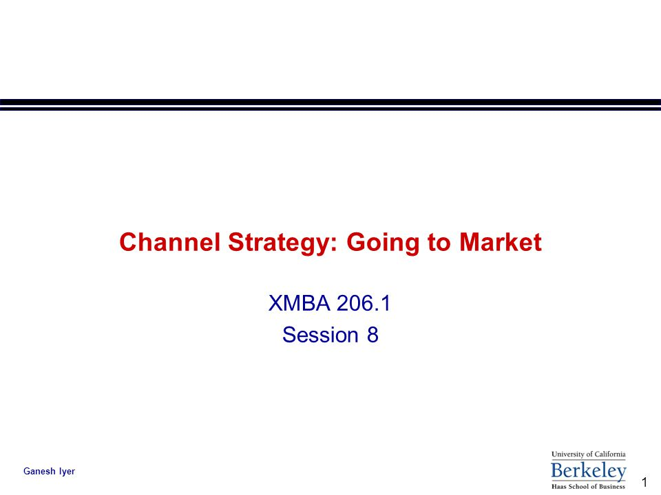 1 Ganesh Iyer Channel Strategy: Going to Market XMBA 206.1 Session 8