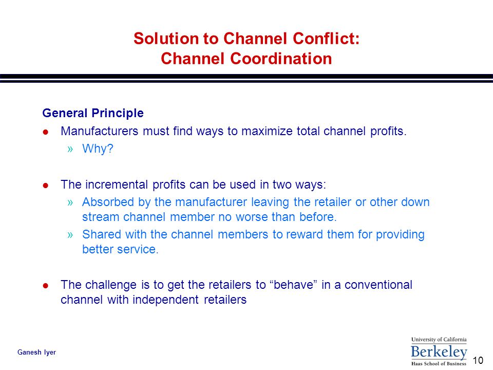 10 Ganesh Iyer Solution to Channel Conflict: Channel Coordination General Principle l Manufacturers must find ways to maximize total channel profits.